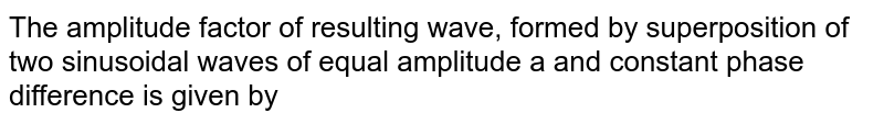 The amplitude factor of resulting wave, formed by superposition of two sinusoidal waves of equal amplitude a and constant phase difference is given by