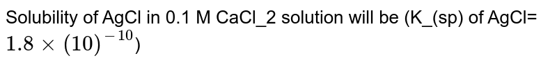 Solubility of AgCl in 0.1 M CaCl_2 solution will be (K_(sp) of AgCl=`1.8×(10)^(-10)`)