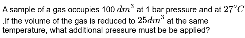 A sample of a gas occupies 100 `dm^(3)` at 1 bar pressure and at `27^(o)C`.If the volume of the gas is reduced to `25 dm^(3)` at the same temperature, what additional pressure must be be applied?
