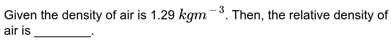 Given the density of air is 1.29 `kg m^(-3)`. Then, the relative density of air is ________.