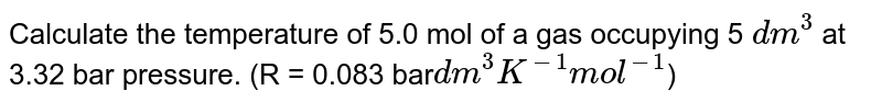 Calculate the temperature of 5.0 mol of a gas occupying 5 `dm^(3)` at 3.32 bar pressure. (R = 0.083 bar` dm^(3) K^(-1) mol^(-1)`)