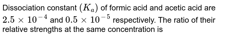 Dissociation constant `(K_a)` of formic acid and acetic acid are `2.5xx10^-4` and `0.5xx10^-5` respectively. The ratio of their relative strengths at the same concentration is