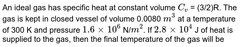 An ideal gas has specific heat at constant volume `C_v` = (3/2)R. The gas is kept in closed vessel of volume 0.0080 `m^3` at a temperature of 300 K and pressure `1.6xx10^6` N/`m^2`. If `2.8xx10^4` J of heat is supplied to the gas, then the final temperature of the gas will be