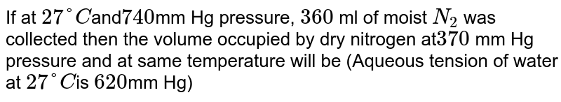 If at `27°C `and` 740 `mm Hg pressure, `360` ml of moist `N_2` was collected then the volume occupied by dry nitrogen at` 370` mm Hg pressure and at same temperature will be (Aqueous tension of water at `27°C `is ` 620 `mm Hg)
