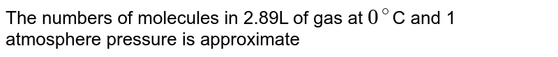 The numbers of molecules in 2.89L of gas at `0^(@)`C and 1 atmosphere pressure is approximate