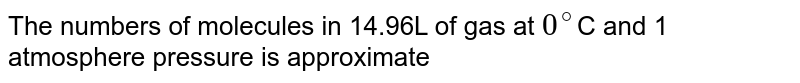 The numbers of molecules in 14.96L of gas at `0^(@)`C and 1 atmosphere pressure is approximate