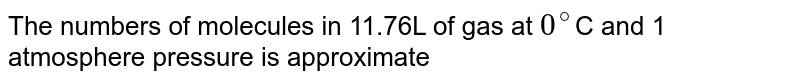 The numbers of molecules in 11.76L of gas at `0^(@)`C and 1 atmosphere pressure is approximate