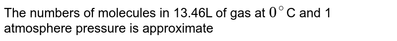 The numbers of molecules in 13.46L of gas at `0^(@)`C and 1 atmosphere pressure is approximate