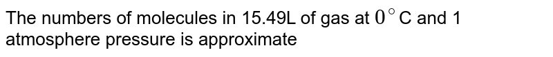 The numbers of molecules in 15.49L of gas at `0^(@)`C and 1 atmosphere pressure is approximate