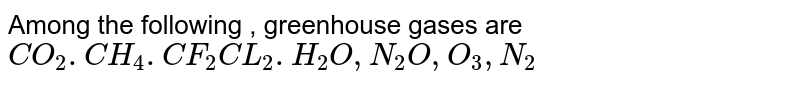 Among the following , greenhouse gases are <br> `CO_2.CH_4.CF_2CL_2.H_2O,N_2O,O_3,N_2`