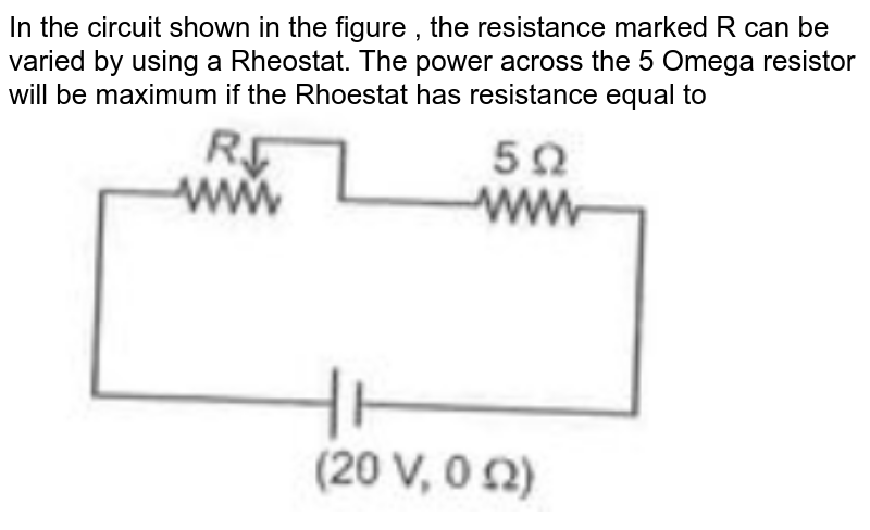 """In the circuit shown in the figure , the resistance marked R can be varied by using  a Rheostat. The power across the 5 Omega resistor will be maximum if the  Rhoestat has resistance equal to <br><img src=""""https://doubtnut-static.s.llnwi.net/static/physics_images/AAK_TST_01_NEET_YEAR(20)_PHY_E01_015_Q01.png"""" width=""""80%"""">"""