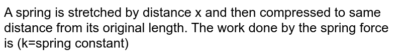 A spring is stretched by distance x and then compressed to same distance from its original length. The work done by the spring force is (k=spring constant)