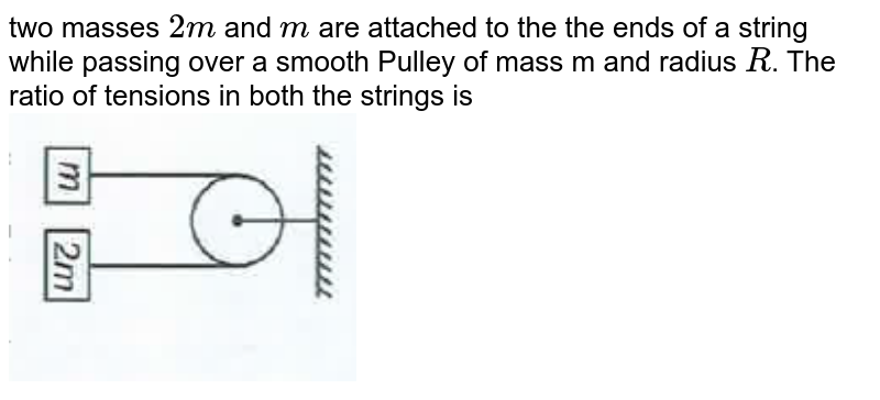 """two masses `2m` and `m` are attached to the the ends of a string while passing over a smooth Pulley of mass m and radius `R`.  The ratio of tensions in both the strings is  <br> <img src=""""https://d10lpgp6xz60nq.cloudfront.net/physics_images/AAK_TEST_05_NEET_YEAR(18)_PHY_E05_245_Q01.png"""" width=""""40%"""">  <br>"""