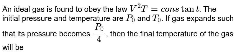 An ideal gas is found to obey the law `V^2T = constant`. The initial pressure and temperature are `P_0` and `T_0`. If gas expands such that its pressure becomes `(P_0)/4`, then the final temperature of the gas will be