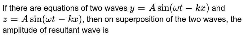 If there are equations of two waves `y=Asin( omega t-kx)` and `z= A sin(omega t -kx)`, then on superposition of the two waves, the amplitude of resultant wave is