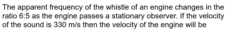 The apparent frequency of the whistle of an engine changes in the ratio 6:5 as the engine passes a stationary observer. If the velocity of the sound is 330 m/s then the velocity of the engine will be