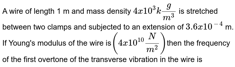 A wire of length 1 m and mass density `4 x 10^3 kg/m^3` is stretched between two clamps and subjected to an extension of `3.6 x 10^-4` m. If Young's modulus of the wire is`(4 x 10^10 N/m^2)`then the frequency of the first overtone of the transverse vibration in the wire is