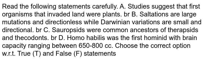 Read the following statements carefully. A. Studies suggest that first organisms that invaded land were plants. br  B. Saltations are large mutations and directionless while Darwinian variations are small and directional.  br  C. Sauropsids were common ancestors of therapsids and thecodonts.  br  D. Homo habilis was the first hominid with brain capacity ranging between 650-800 cc.    Choose the correct option w.r.t. True (T) and False (F) statements