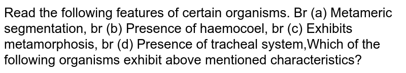 Read the following features of certain organisms. Br (a) Metameric segmentation, br (b) Presence of haemocoel, br (c) Exhibits metamorphosis, br (d) Presence of tracheal system,Which of the following organisms exhibit above mentioned characteristics?