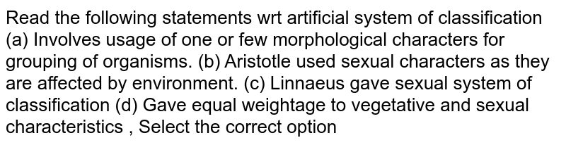 Read the following statements wrt artificial system of classification (a) Involves usage of one or few morphological characters for grouping of organisms. (b) Aristotle used sexual characters as they are affected by environment. (c) Linnaeus gave sexual system of classification (d) Gave equal weightage to vegetative and sexual characteristics , Select the correct option