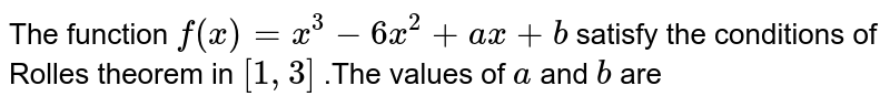 The function `f(x)=x^(3)-6x^(2)+ax+b` satisfy the conditions of Rolle's theorem in `[1,3]` .The values of `a` and `b` are