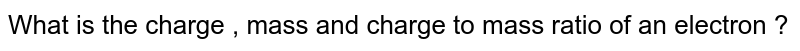What is the charge, mass and charge to mass ratio of an electron ?