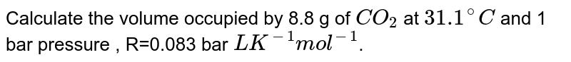Calculate the volume occupied by 8.8 g of `CO_2`  at `31.1^@ C` and 1 bar pressure. . R.= 0.083 bar L `K^(-1) mol^(-1)` .