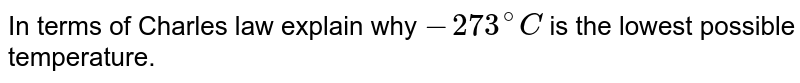 In terms of Charles' law explain why -`273^@ C` is the lowest possible tempera ture.
