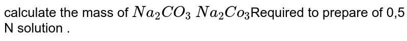 calculate the mass of `Na_(2) CO_(3)` `Na_(2) Co_(3)`Required  to prepare of 0,5 N solution .