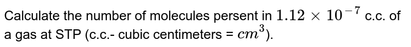 Calculate the number of molecules present in 1.12xx  `10^(-7)` c.c.of a gas at STP (c.c. Cubic centimeters =  `cm^(3)` ).