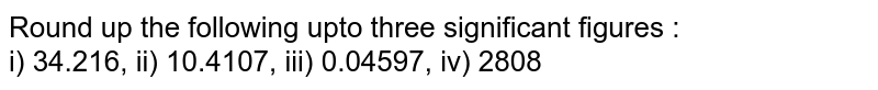 Round up the following upto three significant figures : <br> 34.216