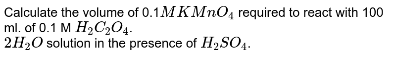 Calculate the  volume of 0.1 M  `KMnO_(4)` required to react with 100 ml  of 0.1 M   `H_(2)C_(2)O_(4)2H_(2)O` solution in presence of   `H_(2)SO_(4)`.