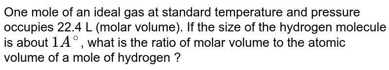 One mole of an ideal gas at standard temperature and pressure occupies 22.4 L (molar volume). If the size of the hydrogen molecule is about `1A^(@)`, what is the ratio of molar volume to the atomic volume of a mole of hydrogen ?