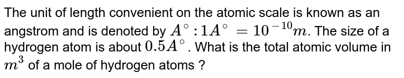 The unit of length convenient on the atomic scale is known as an angstrom and is denoted by `A^(@):1A^(@)=10^(-10)m`. The size of a hydrogen atom is about `0.5A^(@)`. What is the total atomic volume in `m^(3)` of a mole of hydrogen atoms ?
