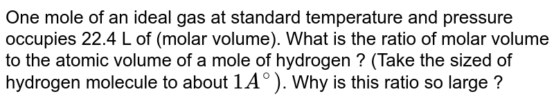 One mole of an ideal gas at standard temperature and pressure occupies 22.4 L of (molar volume). What is the ratio of molar volume to the atomic volume of a mole of hydrogen ? (Take the sized of hydrogen molecule to about `1A^(@))`. Why is this ratio so large ?