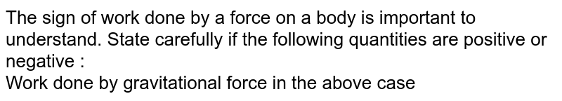The sign of work done by a force on a body is important to understand. State carefully if the following quantities are positive or negative : <br> Work done by gravitational force in the above case