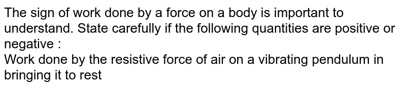 The sign of work done by a force on a body is important to understand. State carefully if the following quantities are positive or negative : <br> Work done by the resistive force of air on a vibrating pendulum in bringing it to rest