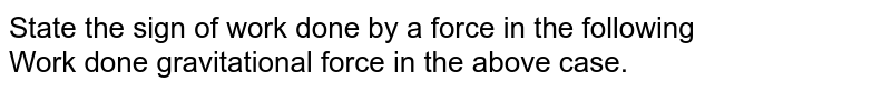 State the sign  of work done  by a force in the following <br>  Work done gravitational force in the above case.