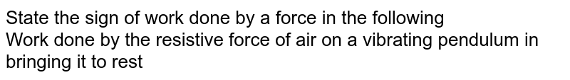 State the sign  of work done  by a force in the following <br>  Work  done by the resistive  force of air on a vibrating pendulum in bringing  it to rest