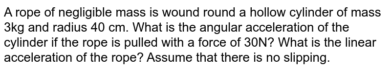 A rope of negligible mass is wound round a hollow cylinder of mass 3kg and radius 40 cm. What is the angular acceleration of the cylinder if the rope is pulled with a force of 30N? What is the linear acceleration of the rope? Assume that there is no slipping.