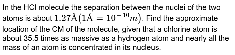 In the HCl molecule the separation between the nuclei of the two atoms is about `1.27Å(1Å=10^(-10)m)`. Find the approximate location of the CM of the molecule, given that a chlorine atom is about 35.5 times as massive as a hydrogen atom and nearly all the mass of an atom is concentrated in its nucleus.