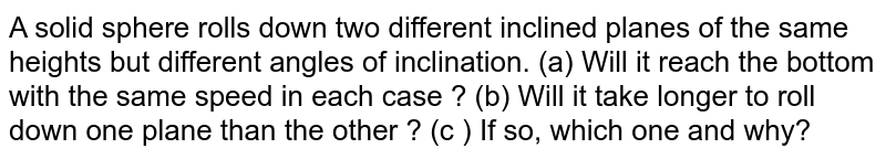 A solid sphere rolls down two different inclined planes of the same heights but different angles of inclination. (a) Will it reach the bottom with the same speed in each case ? (b) Will it take longer to roll down one plane than the other ? (c ) If so, which one and why?