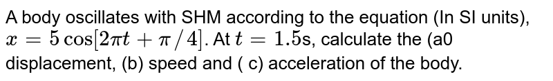 A body oscillates with SHM according to the equation (In SI units), `x =5 cos [ 2pi t + pi//4]`. At `t=1.5`s, calculate the (a0 displacement, (b) speed and  ( c) acceleration of the body.