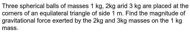Three spherical balls of masses 1 kg, 2kg arid 3 kg are placed at the corners of an equilateral triangle of side 1 m. Find the magnitude of gravitational force exerted by the 2kg and 3kg masses on the 1 kg mass.