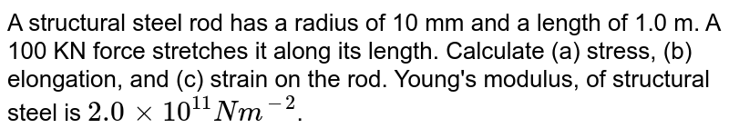 A structural steel rod has a radius of 10 mm and a length of 1.0 m. A 100 KN force stretches it along its length. Calculate (a) stress, (b) elongation, and (c) strain on the rod. Young's modulus, of structural steel is `2.0xx10^(11)Nm^(-2)`.