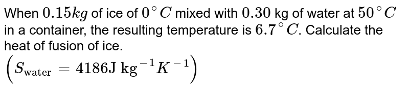 """When `0.15 kg` of ice of `0^(@)C` mixed with `0.30` kg of water at `50^(@)C` in a container, the resulting temperature is `6.7^(@)C`. Calculate the heat of fusion of ice. <br> `(S_(""""water"""")=4186 """"J kg""""^(-1)K^(-1))`"""