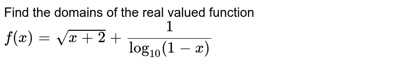 Find the domains of the real valued function <br> `f (x) = sqrt (x +2) + (1)/( log _(10) (1- x))`