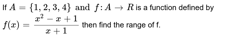 If `A  ={1,2,3,4} and f: A to R` is a function defined by `f (x) = (x ^(2) - x +1)/(x +1),` then find the range of f.