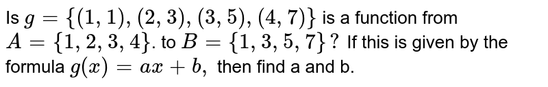 Is `g = { (1,1) (2,3), (3,5)(4,7)} `is a function form `A = {1,2,3,4}` to `B = {1,3,5,7}.` If the is given by the formula `g (x) = ax +b,` then find a and b.