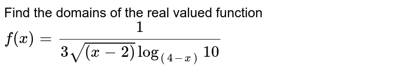 Find the domains of the real valued function <br> `f (x) = (1)/( 3 sqrt ((x -2)) log _((4-x)) 10)`